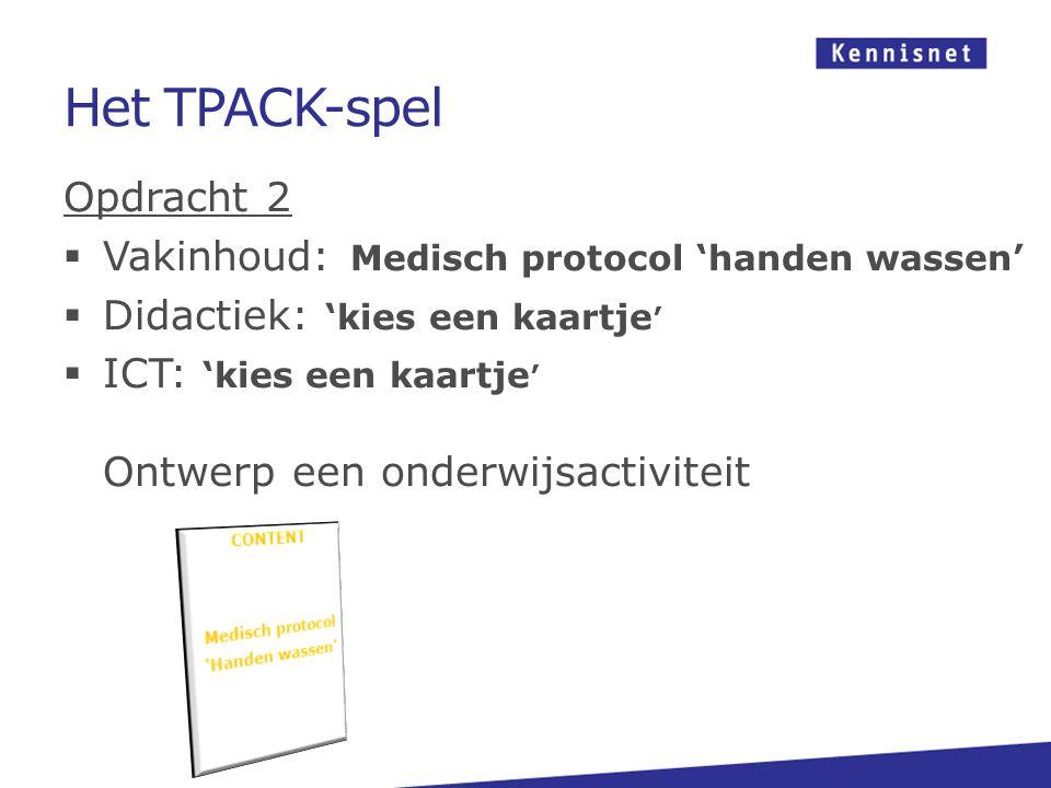 Het TPACK-spel Opdracht 2  Vakinhoud: Medisch protocol 'handen wassen'  Didactiek: 'kies een kaartje '  ICT: 'kies een kaartje ' Ontwerp een onderw