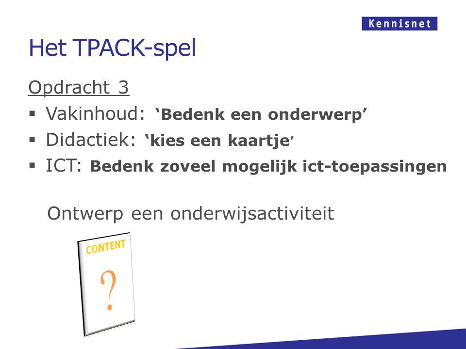 Het TPACK-spel Opdracht 3  Vakinhoud: 'Bedenk een onderwerp'  Didactiek: 'kies een kaartje '  ICT: Bedenk zoveel mogelijk ict-toepassingen Ontwerp