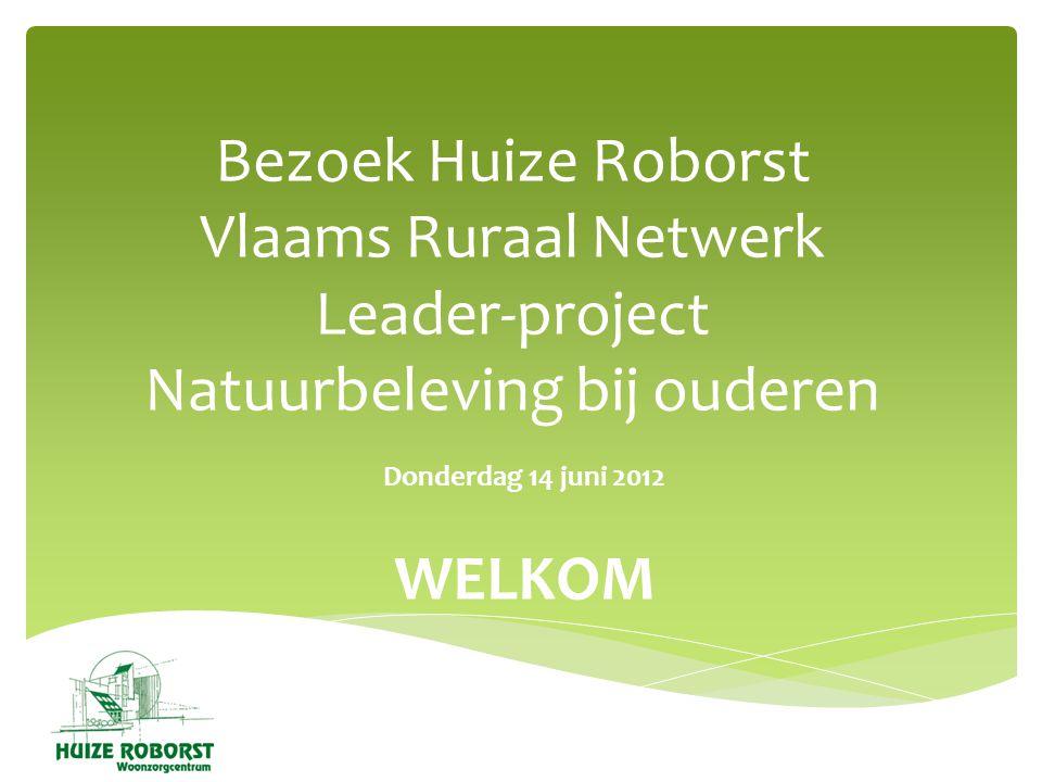 Bezoek Huize Roborst Vlaams Ruraal Netwerk Leader-project Natuurbeleving bij ouderen Donderdag 14 juni 2012 WELKOM