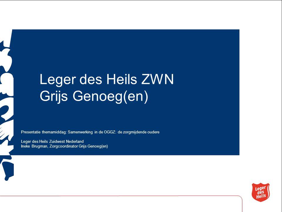 Leger des Heils ZWN Grijs Genoeg(en) Presentatie themamiddag: Samenwerking in de OGGZ: de zorgmijdende oudere Leger des Heils Zuidwest Nederland Ineke