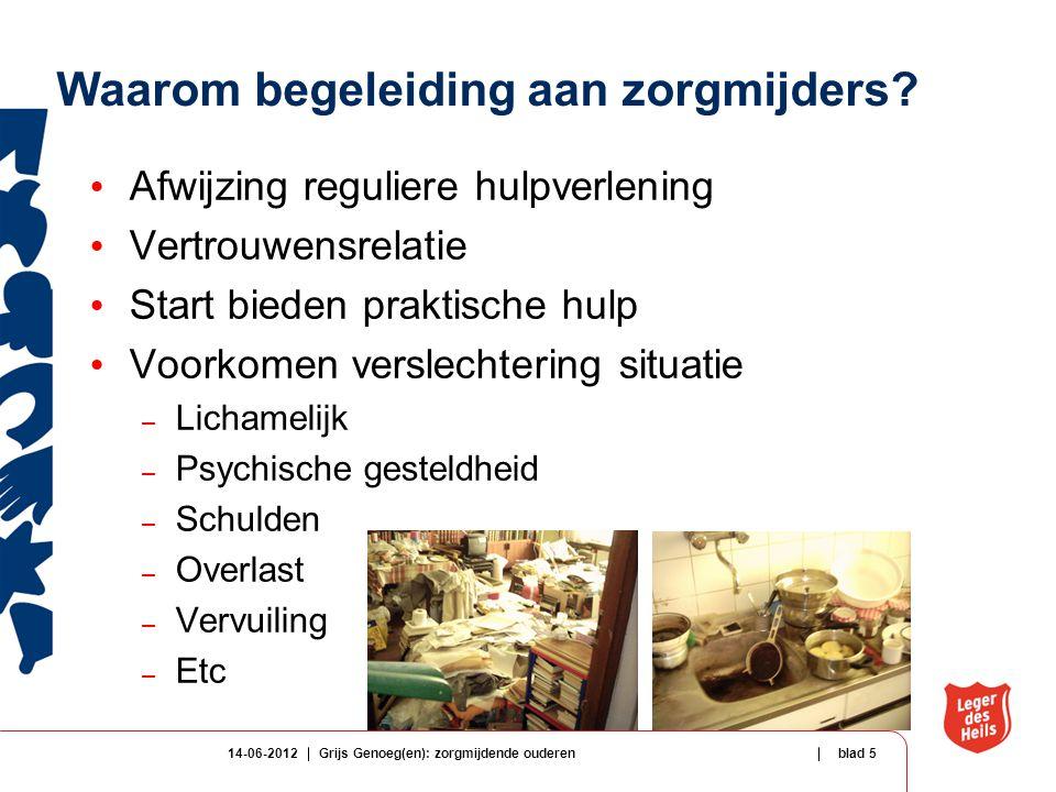14-06-2012Grijs Genoeg(en): zorgmijdende ouderenblad 5 Waarom begeleiding aan zorgmijders? Afwijzing reguliere hulpverlening Vertrouwensrelatie Start