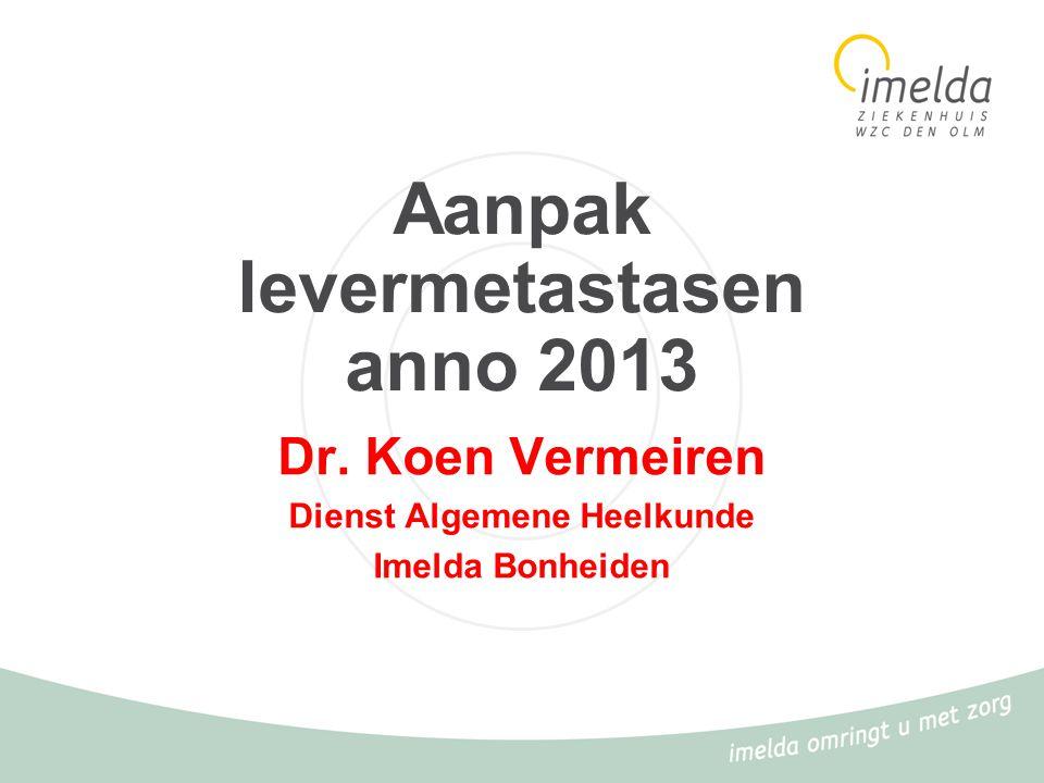Aanpak levermetastasen anno 2013 Dr. Koen Vermeiren Dienst Algemene Heelkunde Imelda Bonheiden