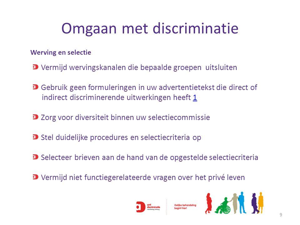 Omgaan met discriminatie 9 Werving en selectie Vermijd wervingskanalen die bepaalde groepen uitsluiten Gebruik geen formuleringen in uw advertentietek