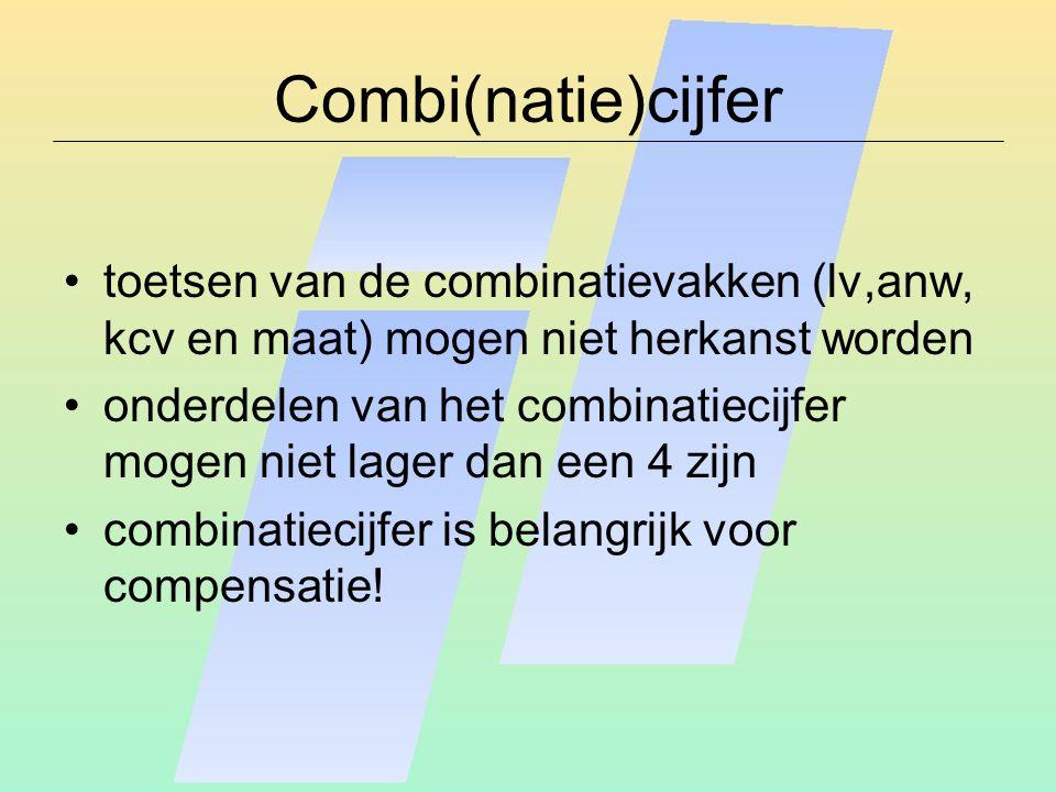 Combi(natie)cijfer toetsen van de combinatievakken (lv,anw, kcv en maat) mogen niet herkanst worden onderdelen van het combinatiecijfer mogen niet lager dan een 4 zijn combinatiecijfer is belangrijk voor compensatie!