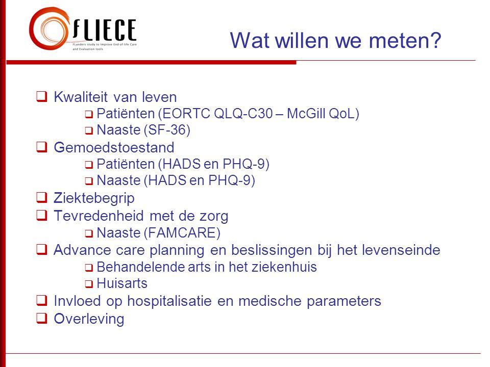  Kwaliteit van leven  Patiënten (EORTC QLQ-C30 – McGill QoL)  Naaste (SF-36)  Gemoedstoestand  Patiënten (HADS en PHQ-9)  Naaste (HADS en PHQ-9)
