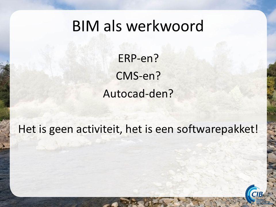 BIM als werkwoord ERP-en CMS-en Autocad-den Het is geen activiteit, het is een softwarepakket!