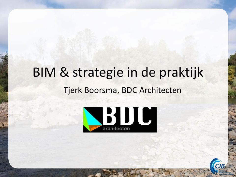 BIM & strategie in de praktijk Tjerk Boorsma, BDC Architecten