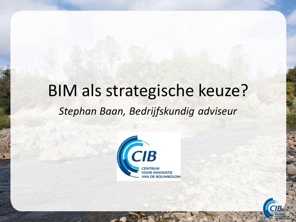 BIM als strategische keuze Stephan Baan, Bedrijfskundig adviseur