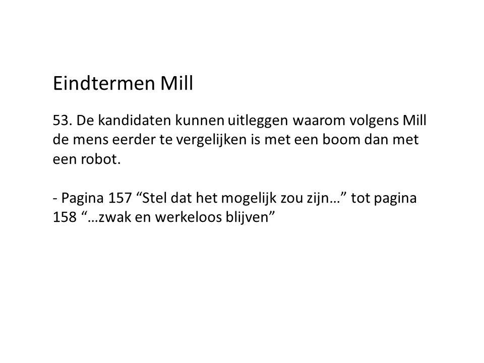 """Eindtermen Mill 53. De kandidaten kunnen uitleggen waarom volgens Mill de mens eerder te vergelijken is met een boom dan met een robot. - Pagina 157 """""""