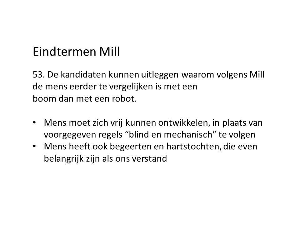 Eindtermen Mill 53. De kandidaten kunnen uitleggen waarom volgens Mill de mens eerder te vergelijken is met een boom dan met een robot. Mens moet zich