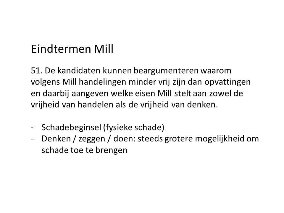 Eindtermen Mill 51. De kandidaten kunnen beargumenteren waarom volgens Mill handelingen minder vrij zijn dan opvattingen en daarbij aangeven welke eis