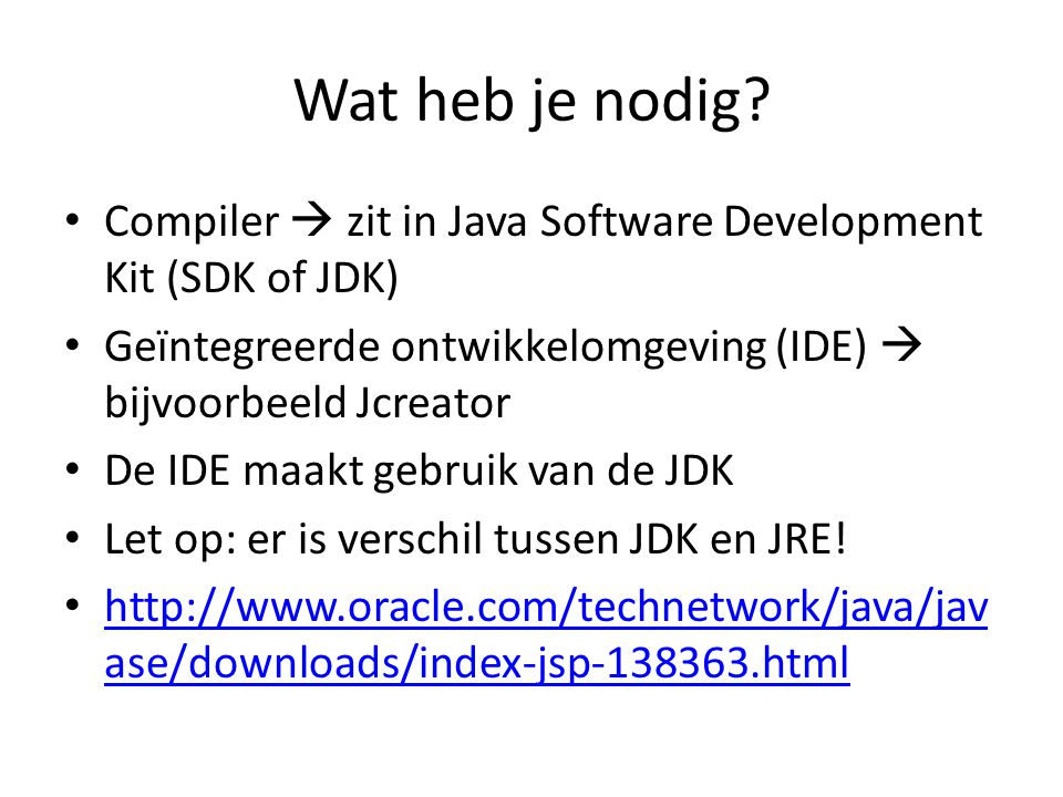 Wat heb je nodig? Compiler  zit in Java Software Development Kit (SDK of JDK) Geïntegreerde ontwikkelomgeving (IDE)  bijvoorbeeld Jcreator De IDE ma