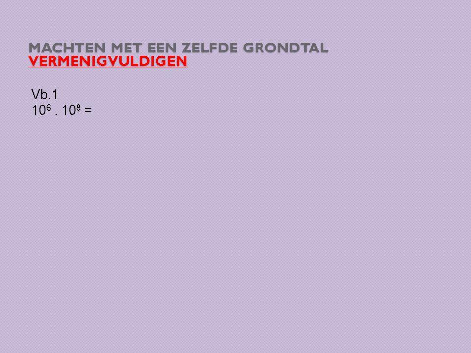 MACHTEN MET EEN ZELFDE GRONDTAL VERMENIGVULDIGEN Vb.1 10 6. 10 8 =