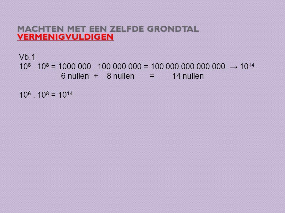 MACHTEN MET EEN ZELFDE GRONDTAL VERMENIGVULDIGEN Vb.1 10 6. 10 8 = 1000 000. 100 000 000 = 100 000 000 000 000 → 10 14 6 nullen + 8 nullen = 14 nullen