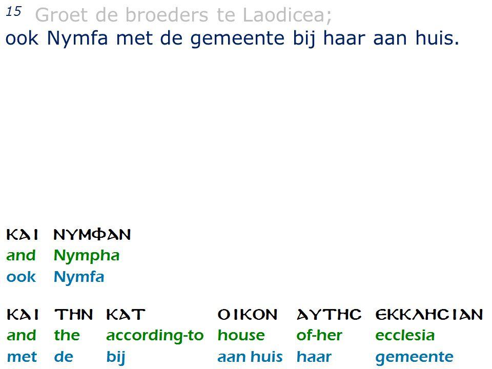 24 15 Groet de broeders te Laodicea; ook Nymfa met de gemeente bij haar aan huis.