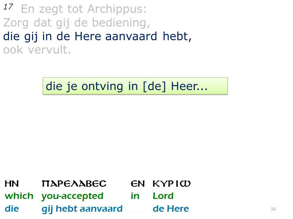 34 17 En zegt tot Archippus: Zorg dat gij de bediening, die gij in de Here aanvaard hebt, ook vervult.