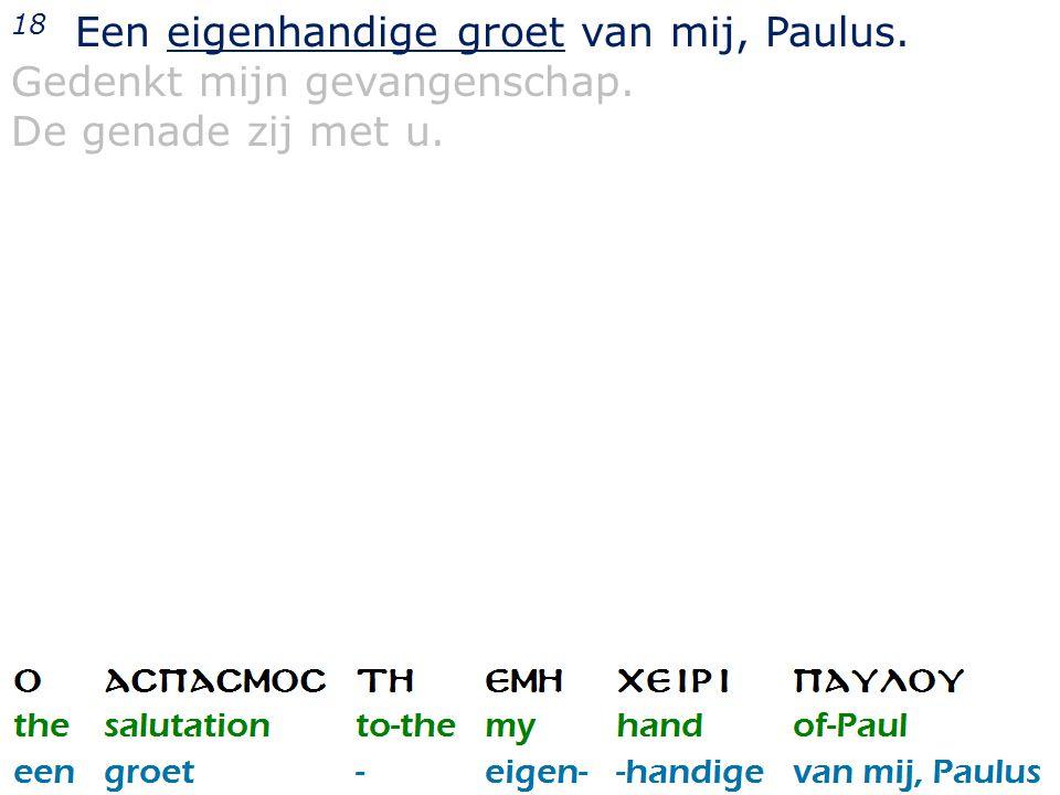 36 18 Een eigenhandige groet van mij, Paulus. Gedenkt mijn gevangenschap. De genade zij met u.