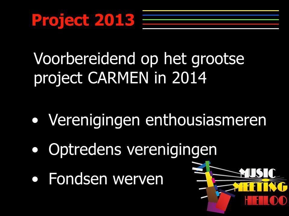 Project 2013 Verenigingen enthousiasmeren Optredens verenigingen Fondsen werven Voorbereidend op het grootse project CARMEN in 2014