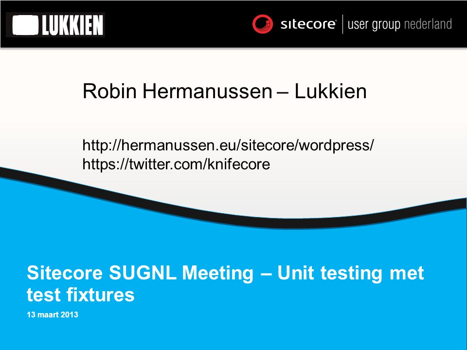 Sitecore SUGNL Meeting – Unit testing met test fixtures 13 maart 2013 Robin Hermanussen – Lukkien http://hermanussen.eu/sitecore/wordpress/ https://twitter.com/knifecore