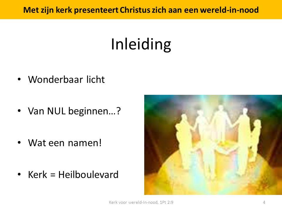 Inleiding Wonderbaar licht Van NUL beginnen…? Wat een namen! Kerk = Heilboulevard Kerk voor wereld-in-nood, 1Pt 2:94 Met zijn kerk presenteert Christu