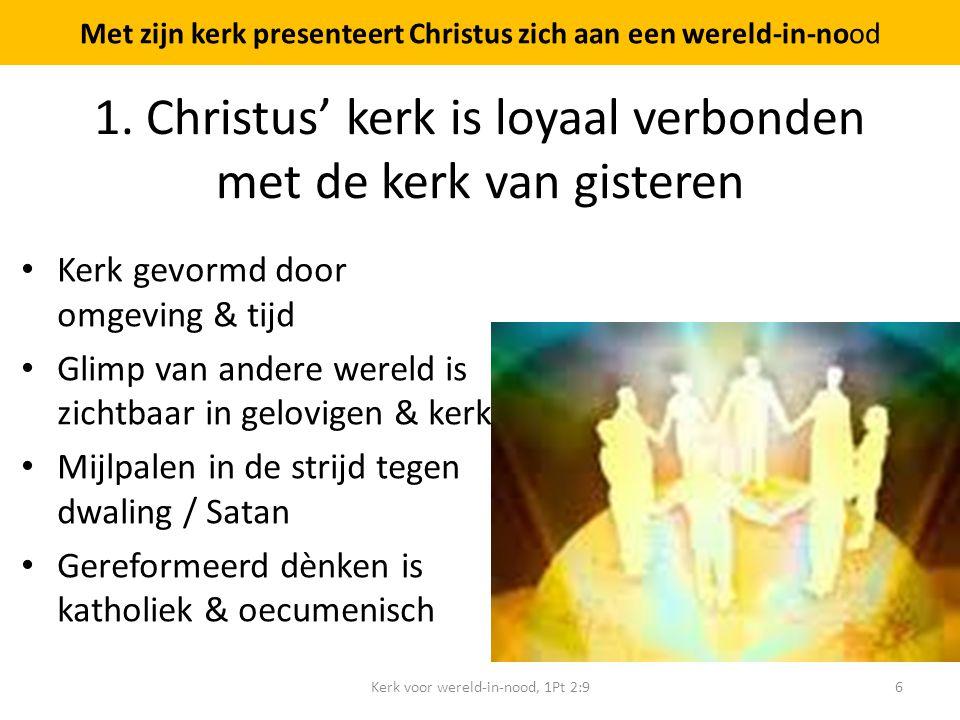 1. Christus' kerk is loyaal verbonden met de kerk van gisteren Kerk gevormd door omgeving & tijd Glimp van andere wereld is zichtbaar in gelovigen & k