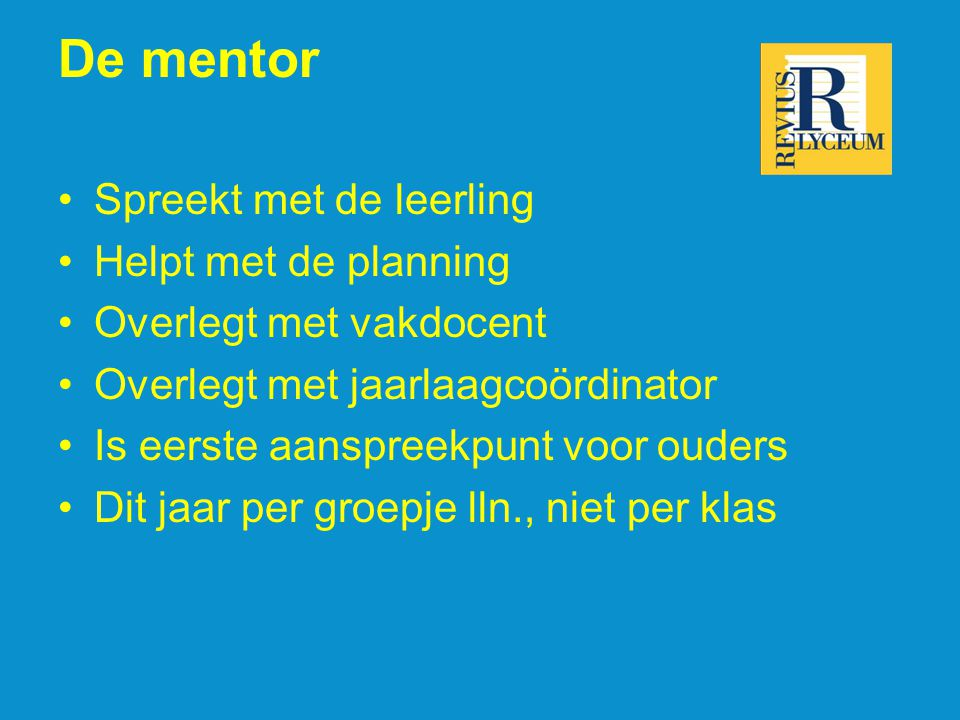 De mentor Spreekt met de leerling Helpt met de planning Overlegt met vakdocent Overlegt met jaarlaagcoördinator Is eerste aanspreekpunt voor ouders Di