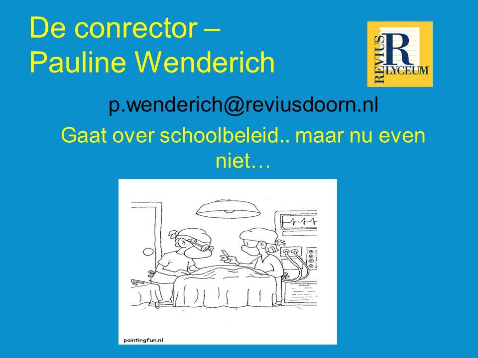 De conrector – Pauline Wenderich p.wenderich@reviusdoorn.nl Gaat over schoolbeleid.. maar nu even niet…