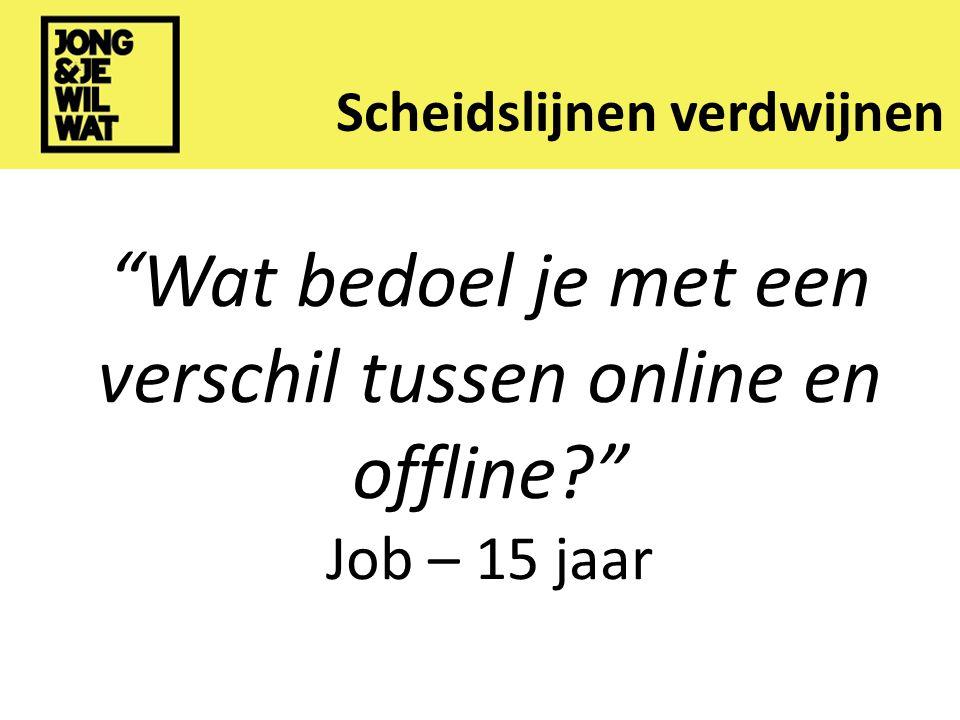 Scheidslijnen verdwijnen Wat bedoel je met een verschil tussen online en offline Wat bedoel je met een verschil tussen online en offline Job – 15 jaar