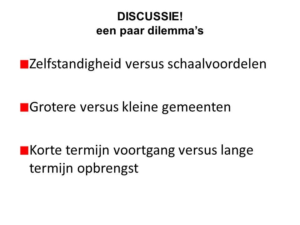 DISCUSSIE! een paar dilemma's Zelfstandigheid versus schaalvoordelen Grotere versus kleine gemeenten Korte termijn voortgang versus lange termijn opbr