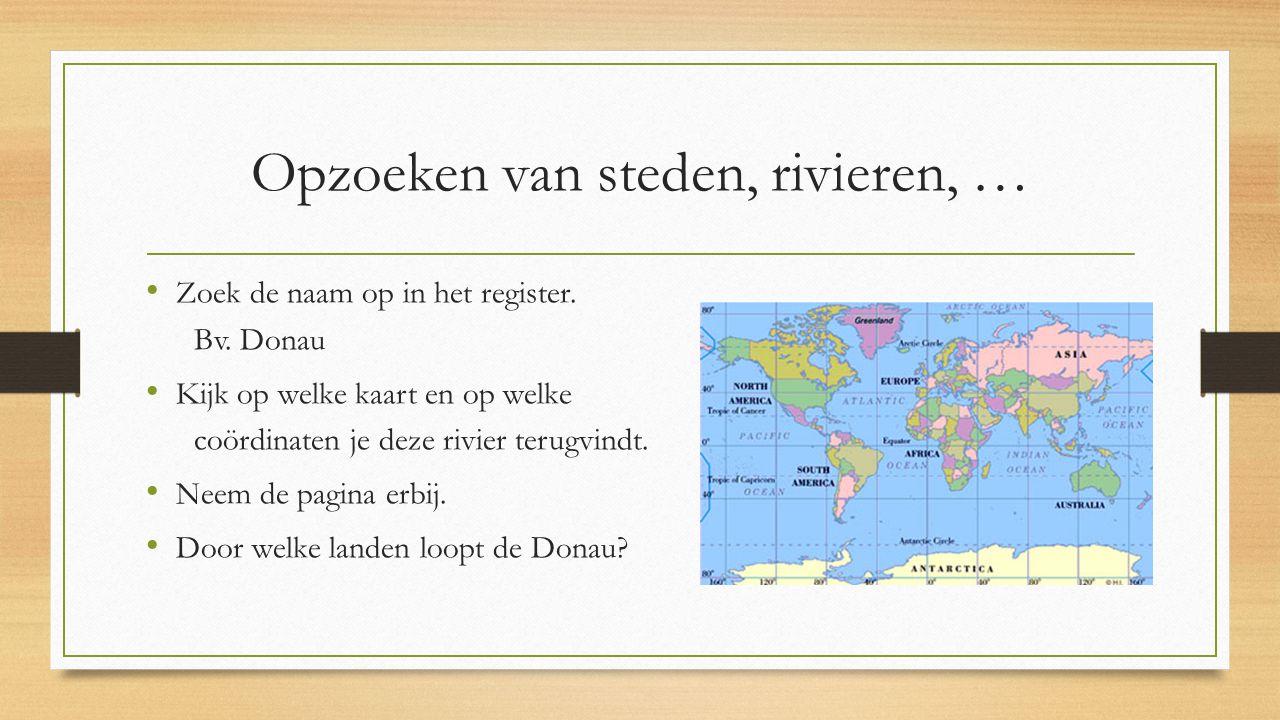 Opzoeken van steden, rivieren, … Zoek de naam op in het register. Bv. Donau Kijk op welke kaart en op welke coördinaten je deze rivier terugvindt. Nee