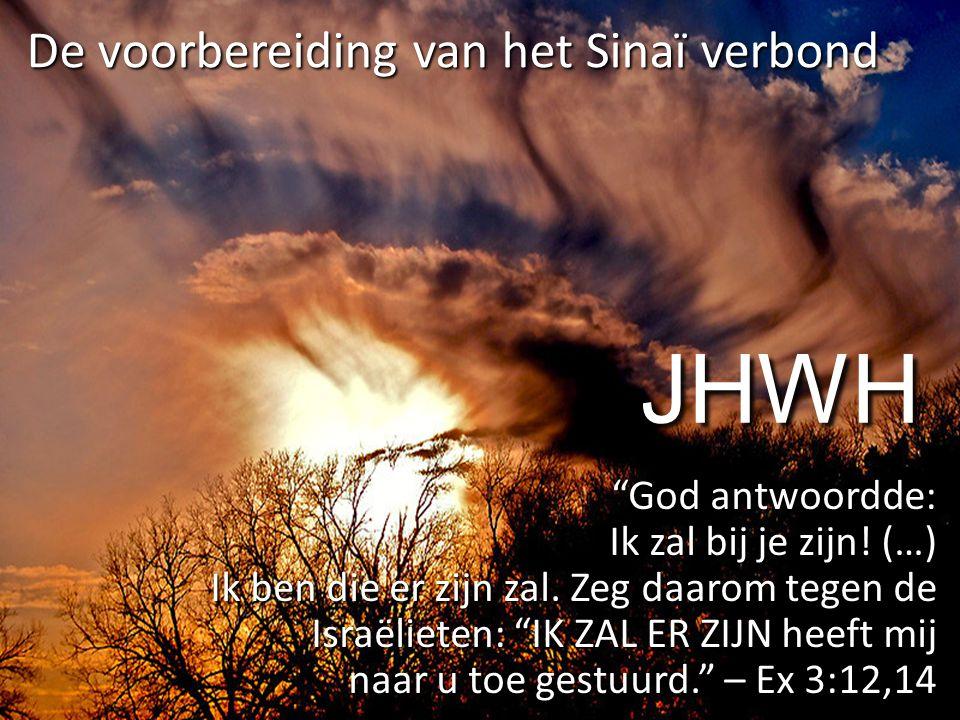 """JHWH """"God antwoordde: Ik zal bij je zijn! (…) Ik ben die er zijn zal. Zeg daarom tegen de Israëlieten: """"IK ZAL ER ZIJN heeft mij naar u toe gestuurd."""""""