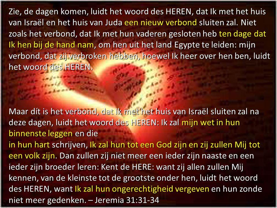 Zie, de dagen komen, luidt het woord des HEREN, dat Ik met het huis van Israël en het huis van Juda een nieuw verbond sluiten zal. Niet zoals het verb