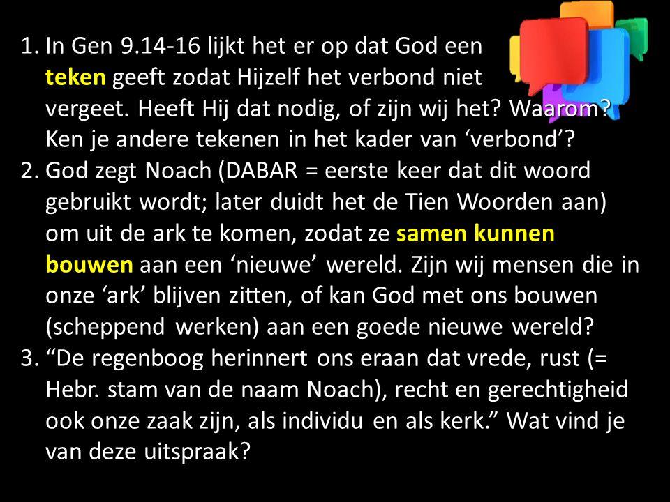 1.In Gen 9.14-16 lijkt het er op dat God een teken geeft zodat Hijzelf het verbond niet vergeet. Heeft Hij dat nodig, of zijn wij het? Waarom? Ken je
