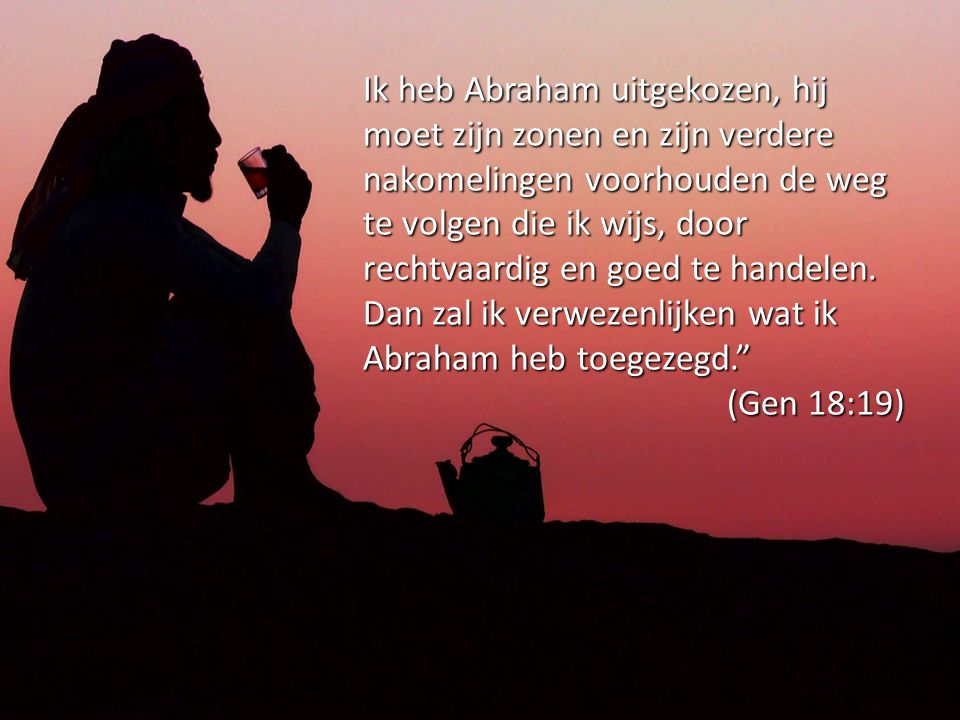Ik heb Abraham uitgekozen, hij moet zijn zonen en zijn verdere nakomelingen voorhouden de weg te volgen die ik wijs, door rechtvaardig en goed te hand