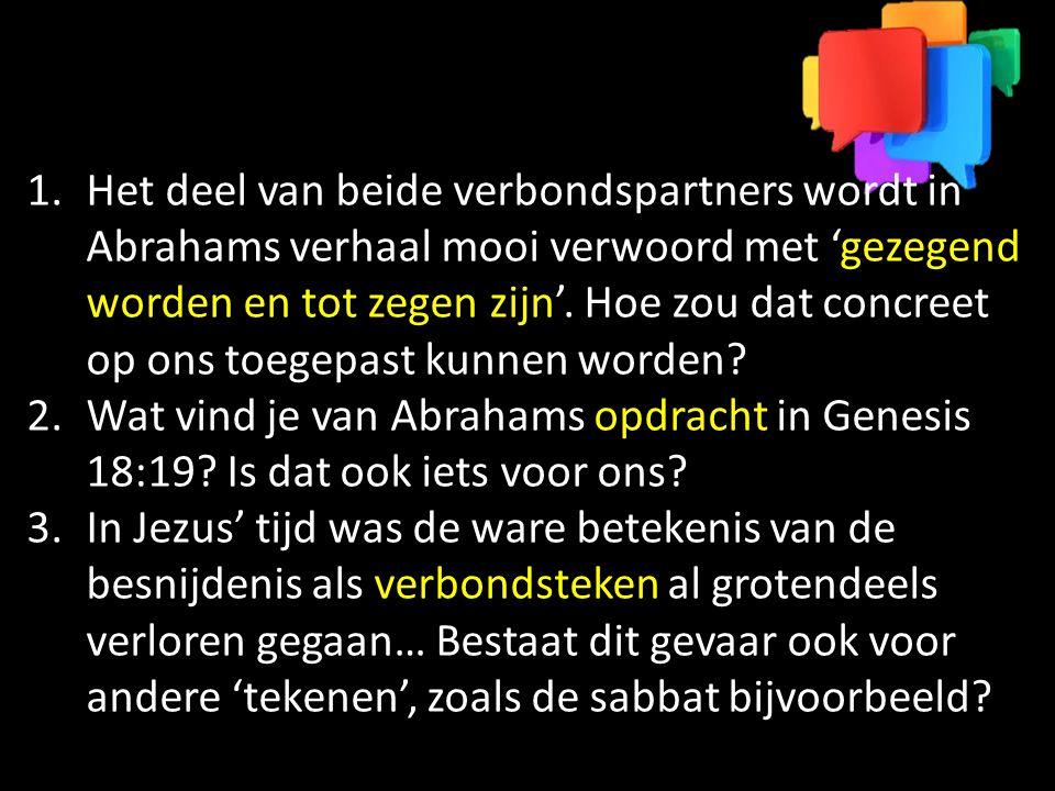 1.Het deel van beide verbondspartners wordt in Abrahams verhaal mooi verwoord met 'gezegend worden en tot zegen zijn'. Hoe zou dat concreet op ons toe
