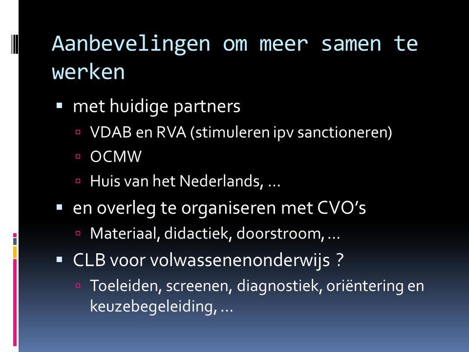 Aanbevelingen om meer samen te werken  met huidige partners  VDAB en RVA (stimuleren ipv sanctioneren)  OCMW  Huis van het Nederlands, …  en overleg te organiseren met CVO's  Materiaal, didactiek, doorstroom, …  CLB voor volwassenenonderwijs .