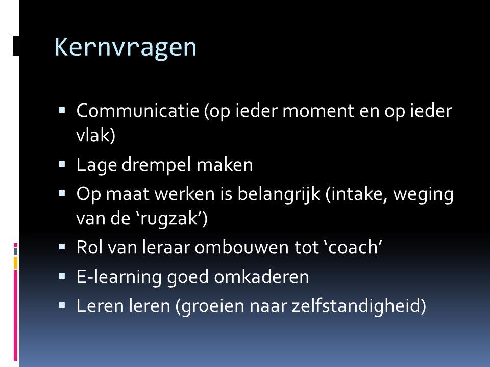 Kernvragen  Communicatie (op ieder moment en op ieder vlak)  Lage drempel maken  Op maat werken is belangrijk (intake, weging van de 'rugzak')  Rol van leraar ombouwen tot 'coach'  E-learning goed omkaderen  Leren leren (groeien naar zelfstandigheid)