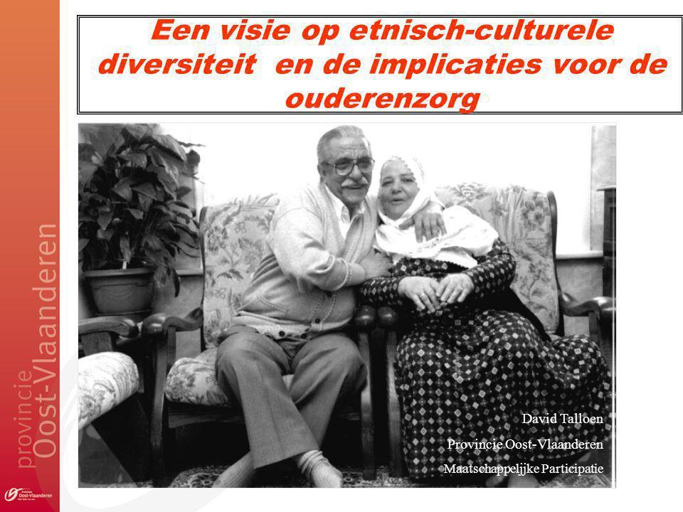 Een visie op etnisch-culturele diversiteit en de implicaties voor de ouderenzorg David Talloen Provincie Oost-Vlaanderen Maatschappeljjke Participatie