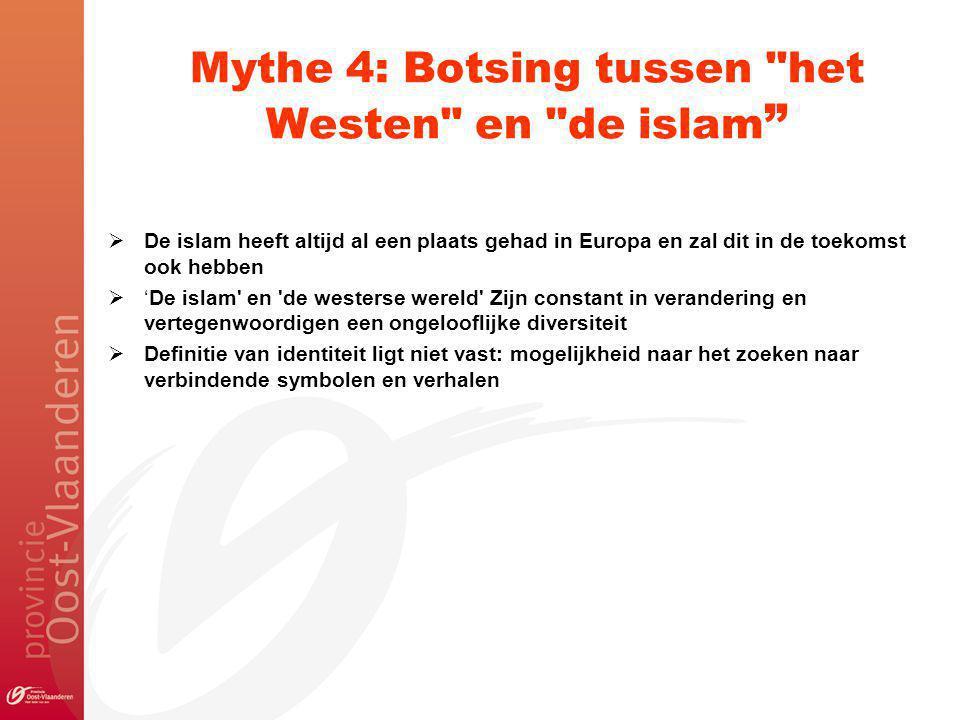 Mythe 4: Botsing tussen het Westen en de islam  De islam heeft altijd al een plaats gehad in Europa en zal dit in de toekomst ook hebben  'De islam en de westerse wereld Zijn constant in verandering en vertegenwoordigen een ongelooflijke diversiteit  Definitie van identiteit ligt niet vast: mogelijkheid naar het zoeken naar verbindende symbolen en verhalen