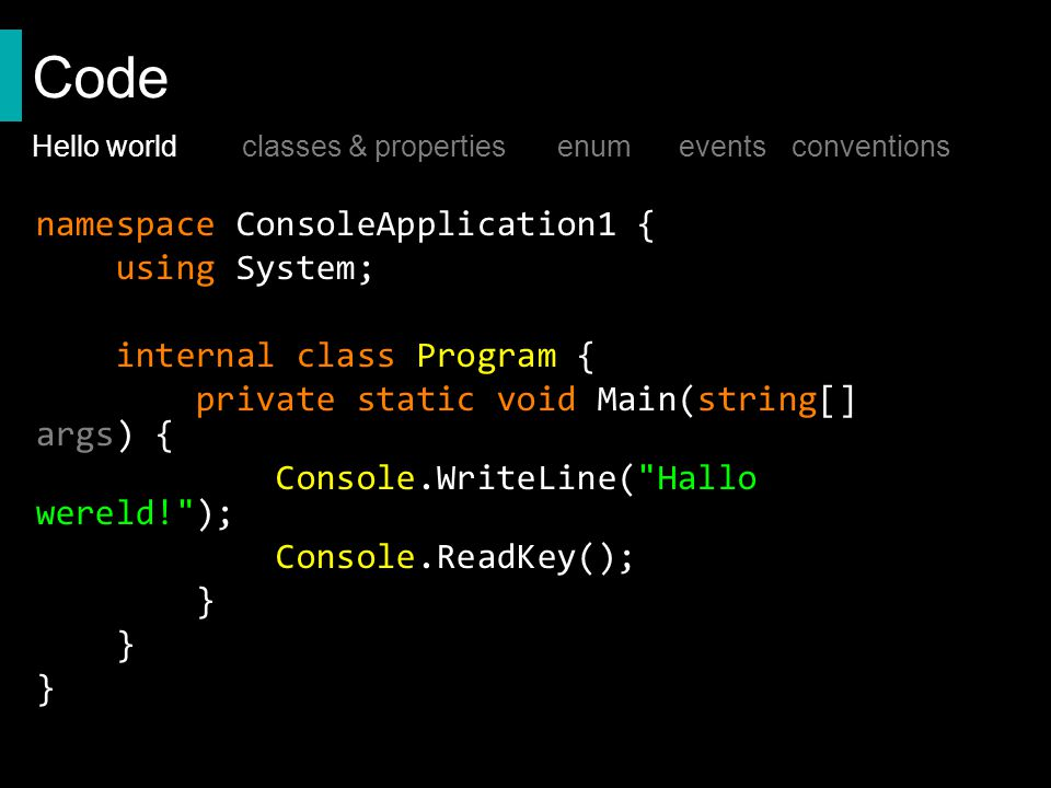 Code namespace ConsoleApplication1 { using System; internal class Program { private static void Main(string[] args) { Console.WriteLine( Hallo wereld! ); Console.ReadKey(); } Hello worldclasses & properties enum events conventions