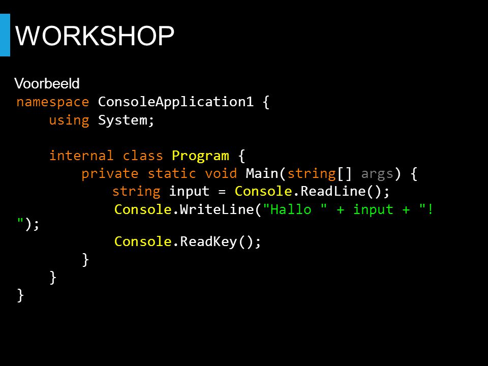WORKSHOP Voorbeeld namespace ConsoleApplication1 { using System; internal class Program { private static void Main(string[] args) { string input = Console.ReadLine(); Console.WriteLine( Hallo + input + .