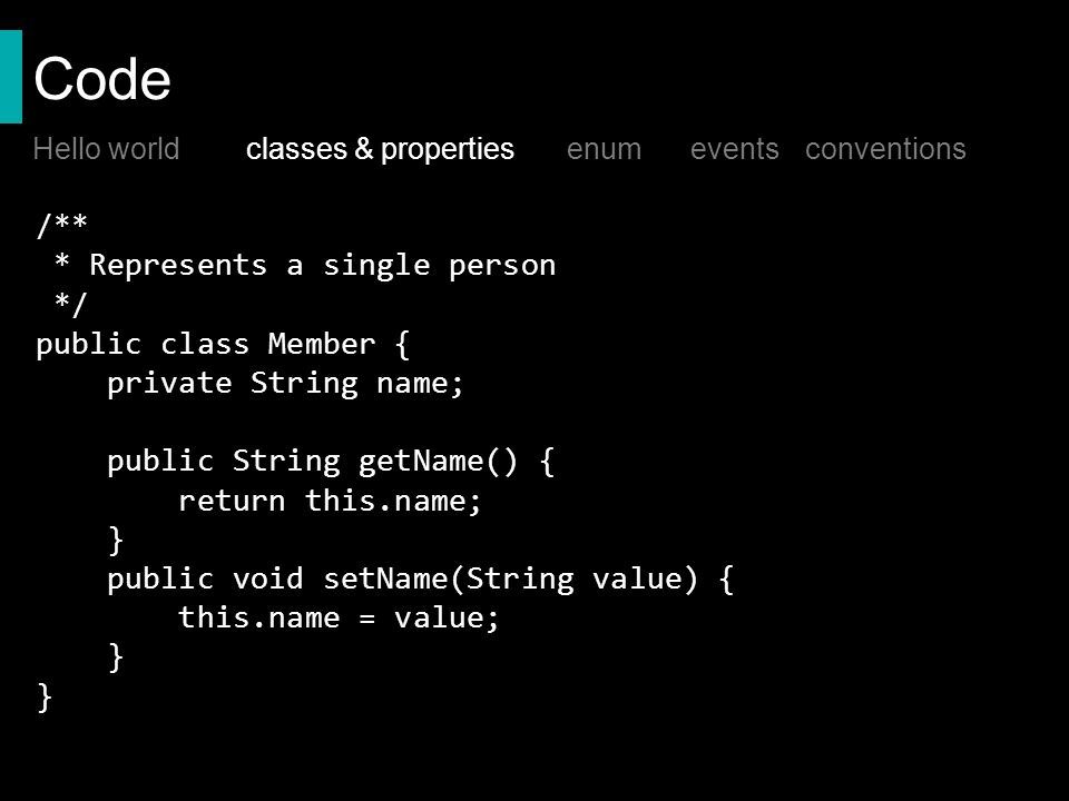 Code /** * Represents a single person */ public class Member { private String name; public String getName() { return this.name; } public void setName(String value) { this.name = value; } Hello worldclasses & properties enum events conventions