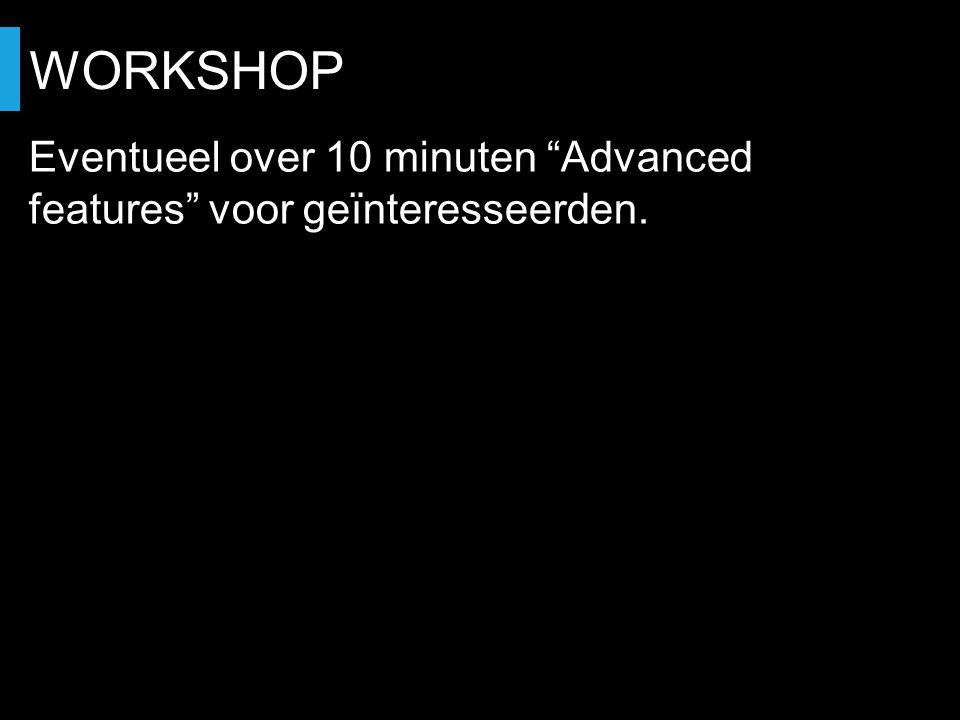 WORKSHOP Eventueel over 10 minuten Advanced features voor geïnteresseerden.