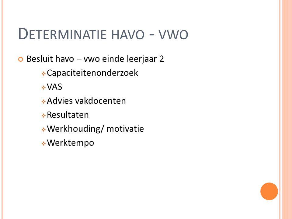 D ETERMINATIE HAVO - VWO Besluit havo – vwo einde leerjaar 2  Capaciteitenonderzoek  VAS  Advies vakdocenten  Resultaten  Werkhouding/ motivatie  Werktempo