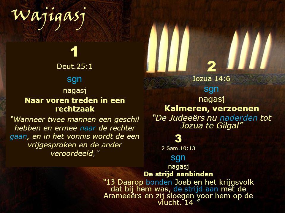1 Deut.25:1 sgn nagasj Naar voren treden in een rechtzaak Wanneer twee mannen een geschil hebben en ermee naar de rechter gaan, en in het vonnis wordt de een vrijgesproken en de ander veroordeeld, 2 Jozua 14:6 sgn nagasj Kalmeren, verzoenen De Judeeërs nu naderden tot Jozua te Gilgal 3 2 Sam.10:13 sgn nagasj De strijd aanbinden 13 Daarop bonden Joab en het krijgsvolk dat bij hem was, de strijd aan met de Arameeërs en zij sloegen voor hem op de vlucht.