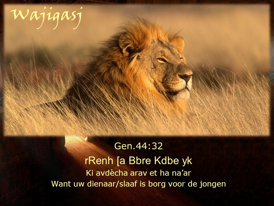 Gen.44:32 rRenh [a Bbre Kdbe yk Ki avdècha arav et ha na'ar Want uw dienaar/slaaf is borg voor de jongen Wajigasj