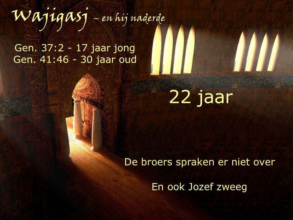 Wajigasj – en hij naderde 22 jaar De broers spraken er niet over En ook Jozef zweeg Gen. 37:2 - 17 jaar jong Gen. 41:46 - 30 jaar oud
