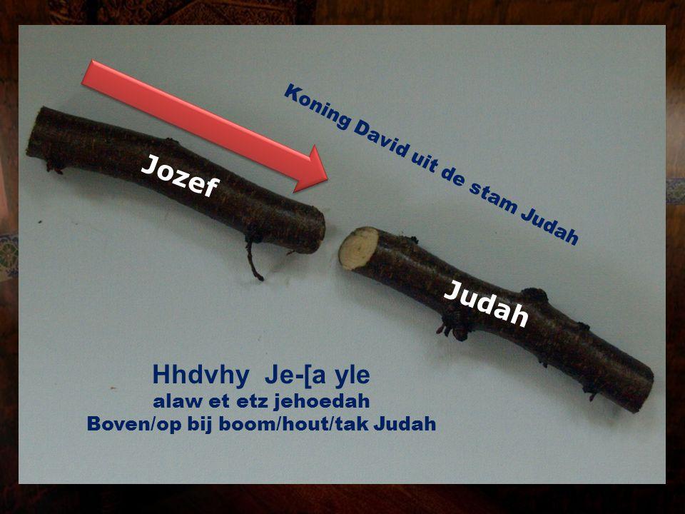 Judah Jozef Hhdvhy Je-[a yle alaw et etz jehoedah Boven/op bij boom/hout/tak Judah Koning David uit de stam Judah