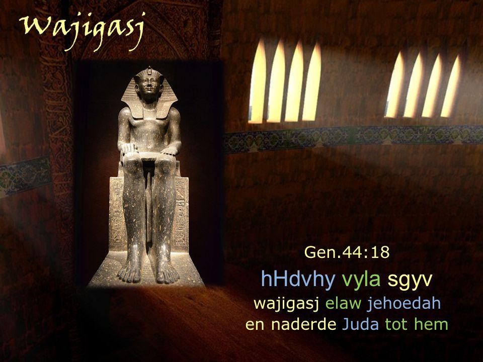 Gen.44:18 hHdvhy vyla sgyv wajigasj elaw jehoedah en naderde Juda tot hem Wajigasj