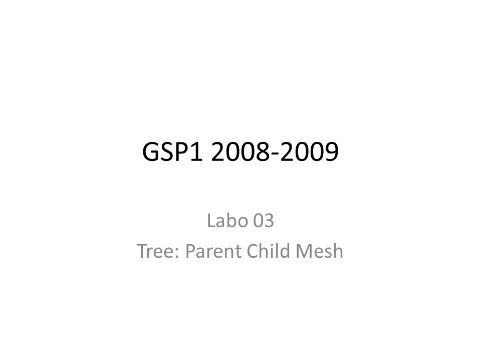 GSP1 2008-2009 Labo 03 Tree: Parent Child Mesh